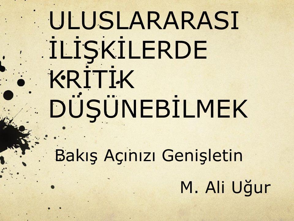 ULUSLARARASI İLİŞKİLERDE KRİTİK DÜŞÜNEBİLMEK Bakış Açınızı Genişletin M. Ali Uğur