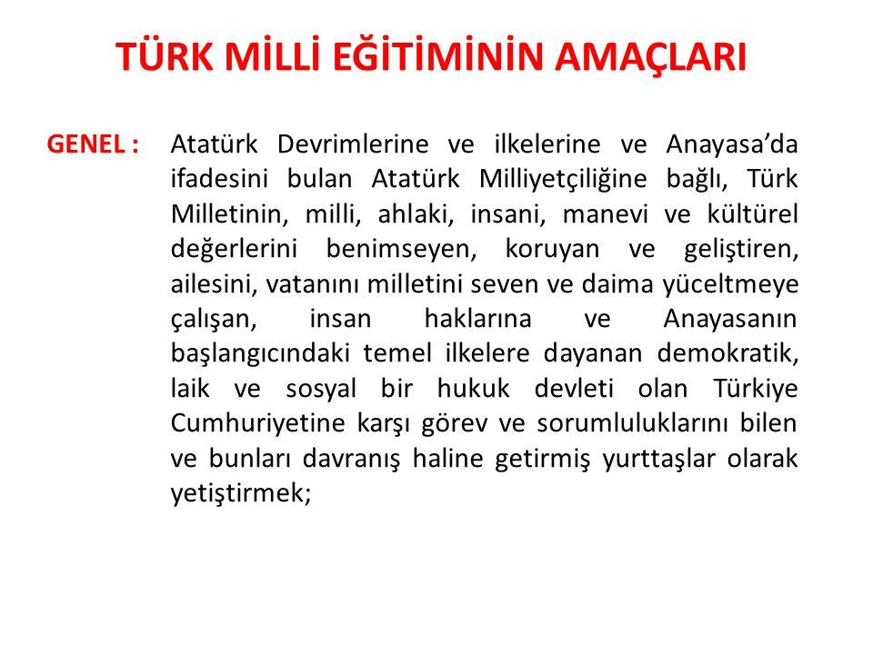 Atatürk Devrimlerine ve ilkelerine ve Anayasa'da ifadesini bulan Atatürk Milliyetçiliğine bağlı, Türk Milletinin, milli, ahlaki, insani, manevi ve kültürel değerlerini benimseyen, koruyan ve geliştiren, ailesini, vatanını milletini seven ve daima yüceltmeye çalışan, insan haklarına ve Anayasanın başlangıcındaki temel ilkelere dayanan demokratik, laik ve sosyal bir hukuk devleti olan Türkiye Cumhuriyetine karşı görev ve sorumluluklarını bilen ve bunları davranış haline getirmiş yurttaşlar olarak yetiştirmek; TÜRK MİLLİ EĞİTİMİNİN AMAÇLARI GENEL :