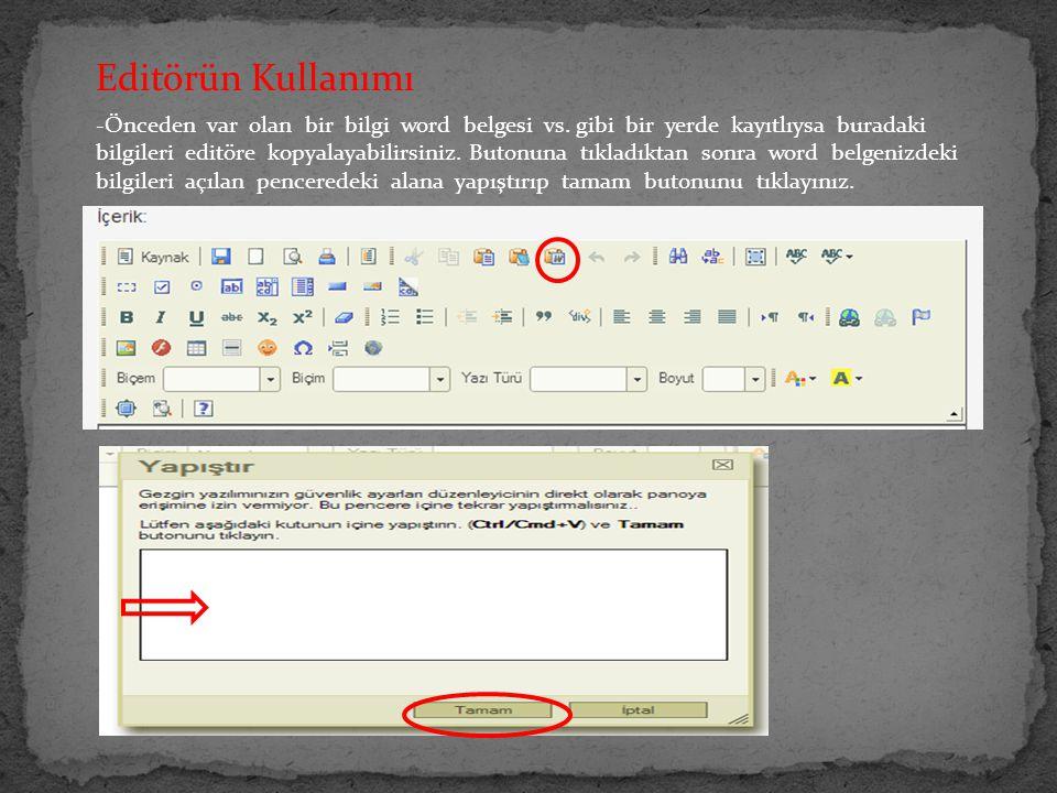 Editörün Kullanımı -Önceden var olan bir bilgi word belgesi vs. gibi bir yerde kayıtlıysa buradaki bilgileri editöre kopyalayabilirsiniz. Butonuna tık