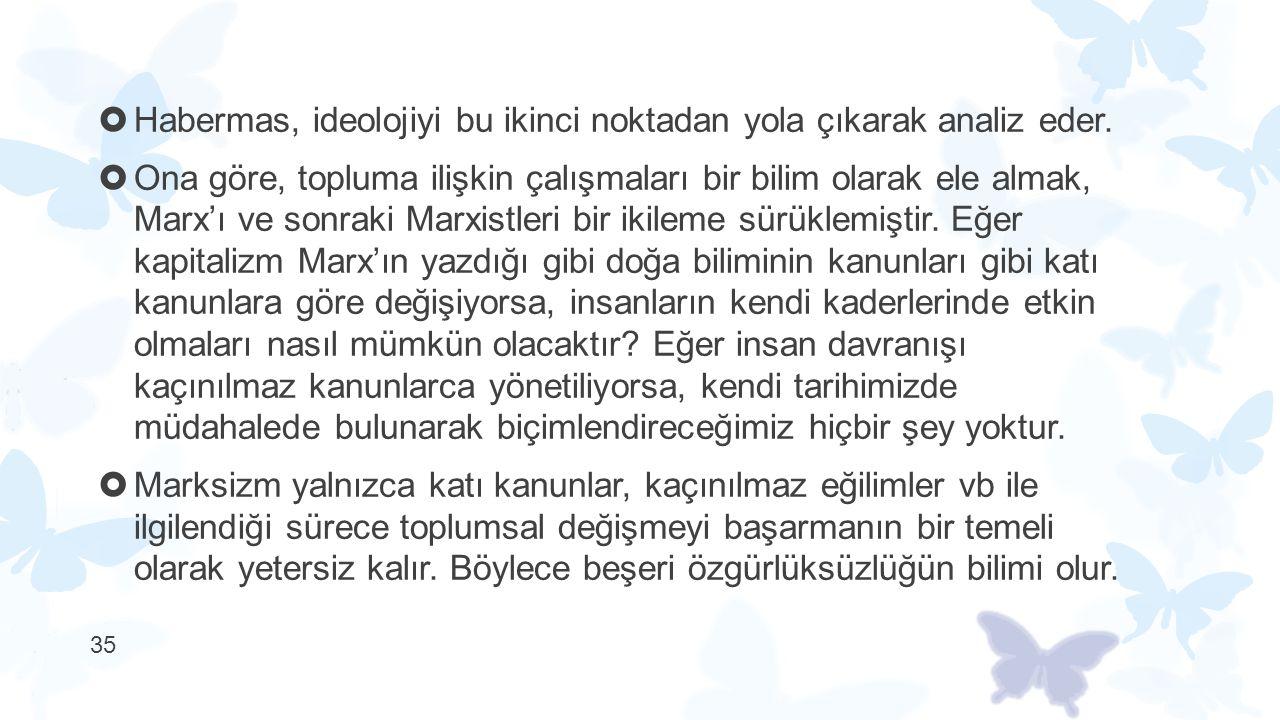  Habermas, ideolojiyi bu ikinci noktadan yola çıkarak analiz eder.  Ona göre, topluma ilişkin çalışmaları bir bilim olarak ele almak, Marx'ı ve sonr