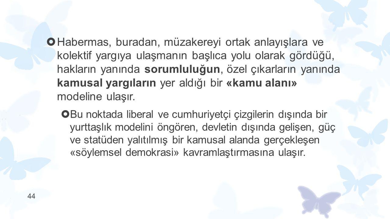  Habermas, buradan, müzakereyi ortak anlayışlara ve kolektif yargıya ulaşmanın başlıca yolu olarak gördüğü, hakların yanında sorumluluğun, özel çıkar