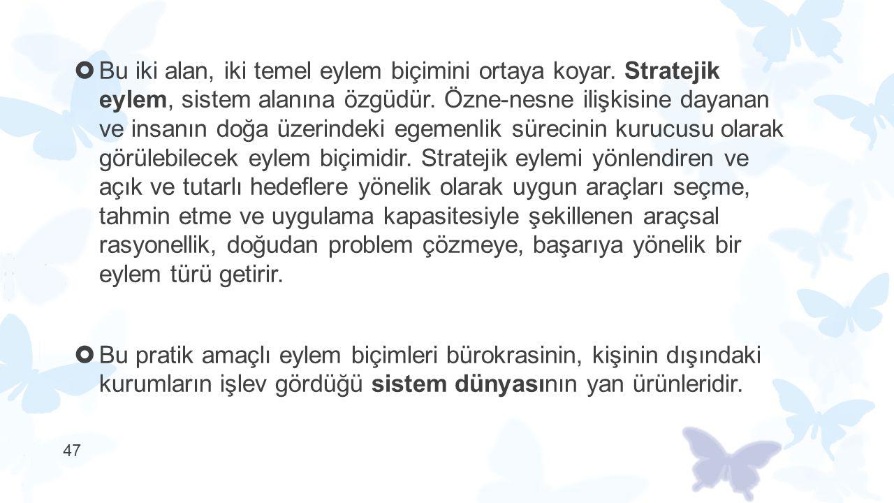  Bu iki alan, iki temel eylem biçimini ortaya koyar. Stratejik eylem, sistem alanına özgüdür. Özne-nesne ilişkisine dayanan ve insanın doğa üzerindek