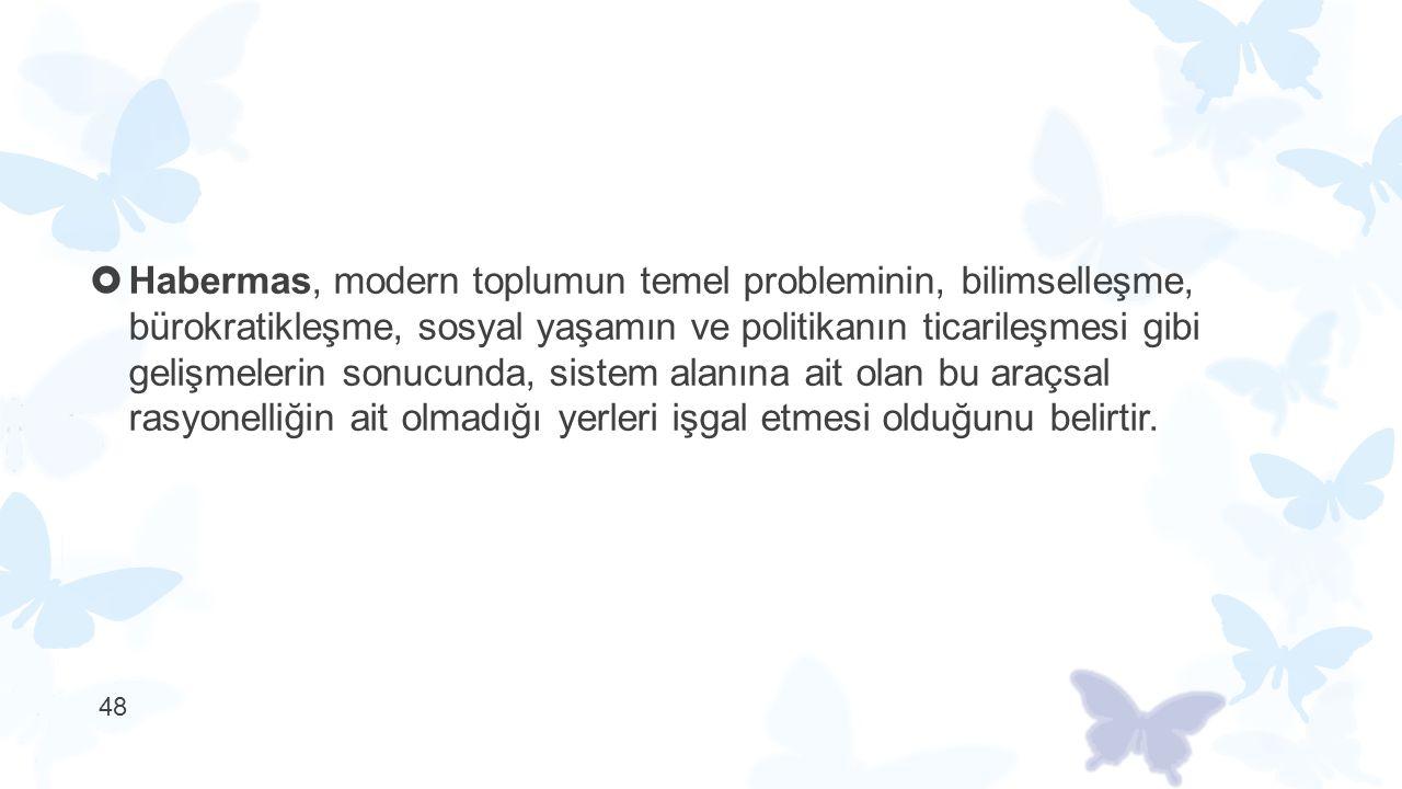  Habermas, modern toplumun temel probleminin, bilimselleşme, bürokratikleşme, sosyal yaşamın ve politikanın ticarileşmesi gibi gelişmelerin sonucunda