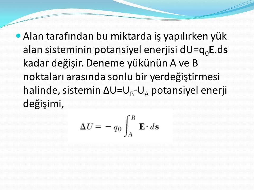  Alan tarafından bu miktarda iş yapılırken yük alan sisteminin potansiyel enerjisi dU=q 0 E.ds kadar değişir. Deneme yükünün A ve B noktaları arasınd
