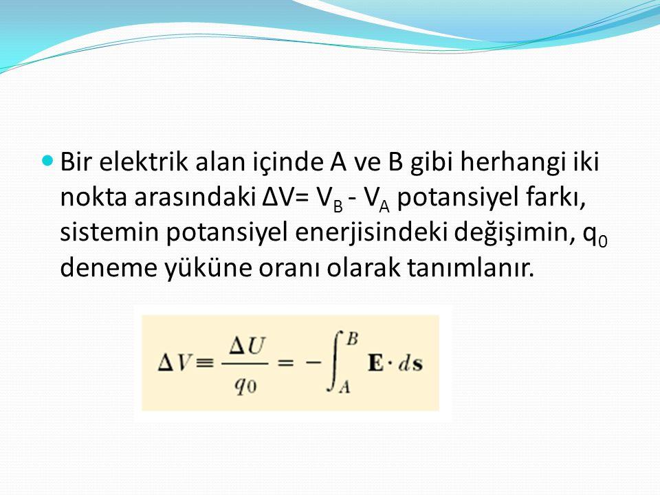  Bir elektrik alan içinde A ve B gibi herhangi iki nokta arasındaki ∆V= V B - V A potansiyel farkı, sistemin potansiyel enerjisindeki değişimin, q 0