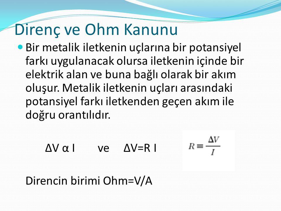 Direnç ve Ohm Kanunu  Bir metalik iletkenin uçlarına bir potansiyel farkı uygulanacak olursa iletkenin içinde bir elektrik alan ve buna bağlı olarak