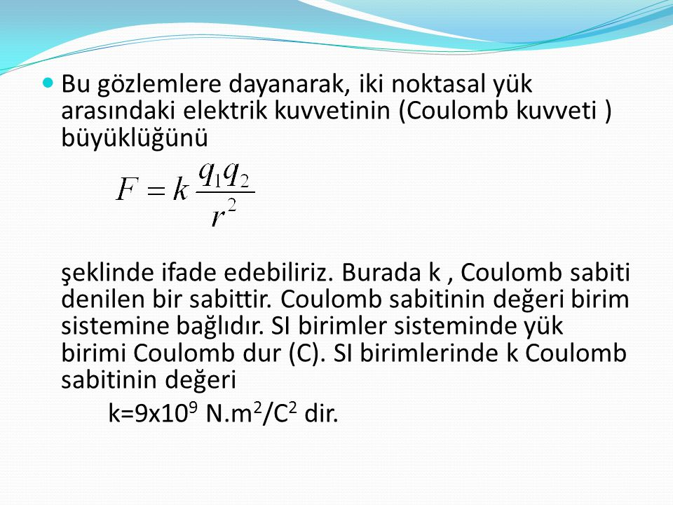  Bu gözlemlere dayanarak, iki noktasal yük arasındaki elektrik kuvvetinin (Coulomb kuvveti ) büyüklüğünü şeklinde ifade edebiliriz. Burada k, Coulomb