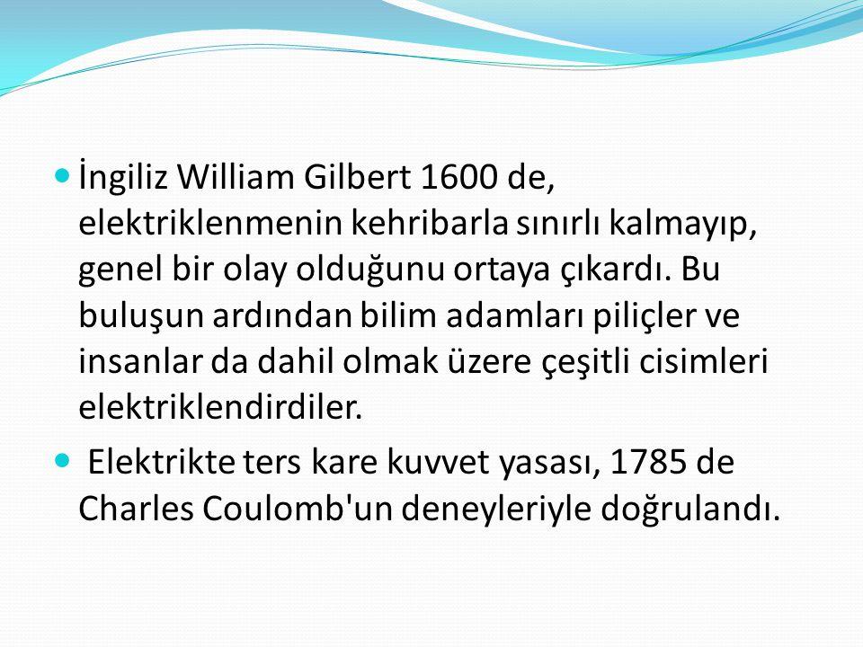 İngiliz William Gilbert 1600 de, elektriklenmenin kehribarla sınırlı kalmayıp, genel bir olay olduğunu ortaya çıkardı. Bu buluşun ardından bilim ada