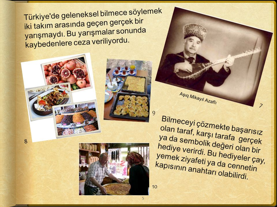 . Eskiden bilmece söylemek geleneksel Türk toplumunda büyük bir rol oynardı. Kırsal kesim insanları imece ile işlerini hallederken bilmeceler söylerle