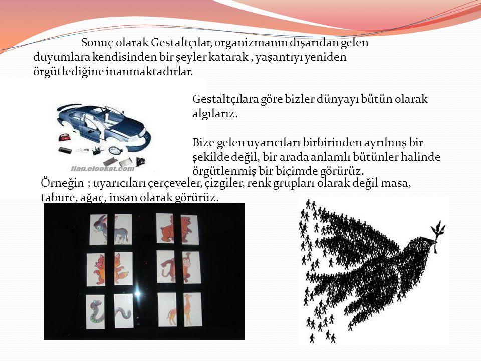 Sonuç olarak Gestaltçılar, organizmanın dışarıdan gelen duyumlara kendisinden bir şeyler katarak, yaşantıyı yeniden örgütlediğine inanmaktadırlar. Ges