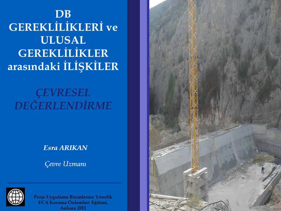 DB GEREKLİLİKLERİ ve ULUSAL GEREKLİLİKLER arasındaki İLİŞKİLER ÇEVRESEL DEĞERLENDİRME Esra ARIKAN Çevre Uzmanı Proje Uygulama Birimlerine Yönelik ECA Koruma Önlemleri Eğitimi, Ankara 2011