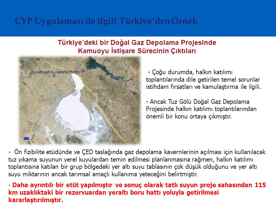 Türkiye'deki bir Doğal Gaz Depolama Projesinde Kamuoyu İstişare Sürecinin Çıktıları ÇYP Uygulaması ile ilgili Türkiye'den Örnek - Ön fizibilite etüdünde ve ÇED taslağında gaz depolama kavernlerinin açılması için kullanılacak tuz yıkama suyunun yerel kuyulardan temin edilmesi planlanmasına rağmen, halkın katılımı toplantısına katılan bir grup bölgedeki yer altı suyu tablasının çok düşük olduğunu ve yer altı suyu miktarının ancak tarımsal amaçlı kullanıma yeteceğini belirtmiştir.