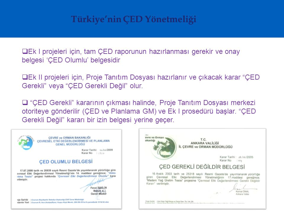 Türkiye'nin ÇED Yönetmeliği  Ek I projeleri için, tam ÇED raporunun hazırlanması gerekir ve onay belgesi 'ÇED Olumlu' belgesidir  Ek II projeleri için, Proje Tanıtım Dosyası hazırlanır ve çıkacak karar ÇED Gerekli veya ÇED Gerekli Değil olur.