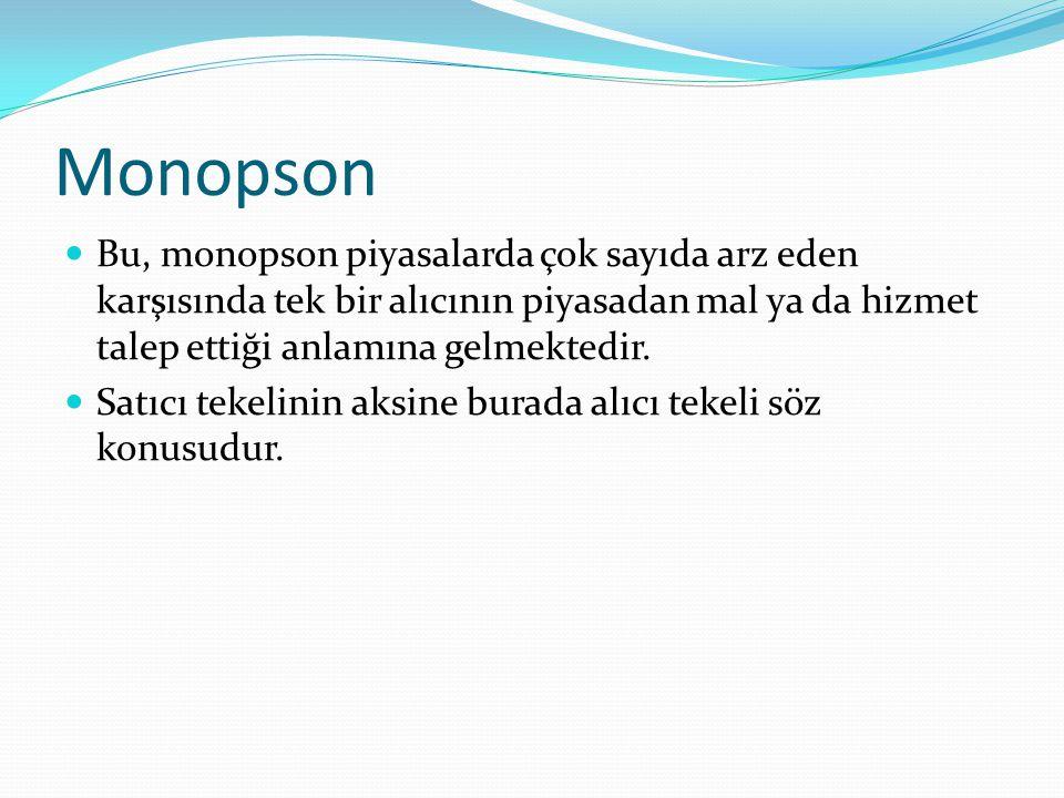 Monopson  Bu, monopson piyasalarda çok sayıda arz eden karşısında tek bir alıcının piyasadan mal ya da hizmet talep ettiği anlamına gelmektedir.  Sa