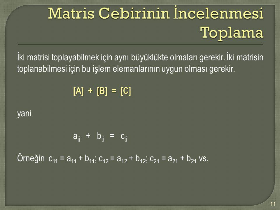 11 İki matrisi toplayabilmek için aynı büyüklükte olmaları gerekir. İki matrisin toplanabilmesi için bu işlem elemanlarının uygun olması gerekir. [A]