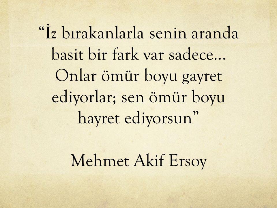 İ z bırakanlarla senin aranda basit bir fark var sadece… Onlar ömür boyu gayret ediyorlar; sen ömür boyu hayret ediyorsun Mehmet Akif Ersoy