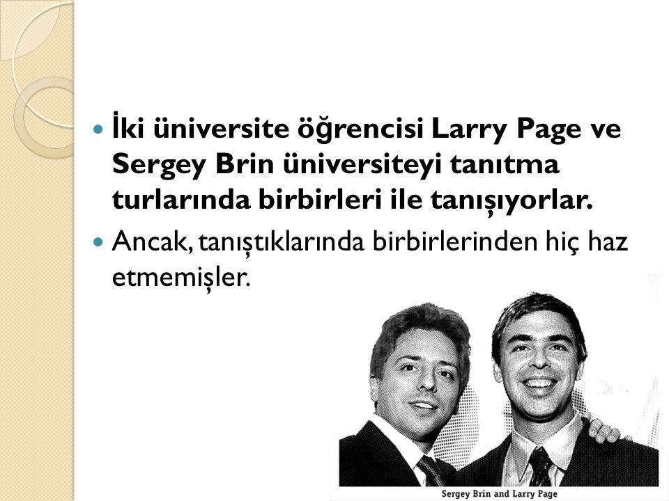 İ ki üniversite ö ğ rencisi Larry Page ve Sergey Brin üniversiteyi tanıtma turlarında birbirleri ile tanışıyorlar.  Ancak, tanıştıklarında birbirle