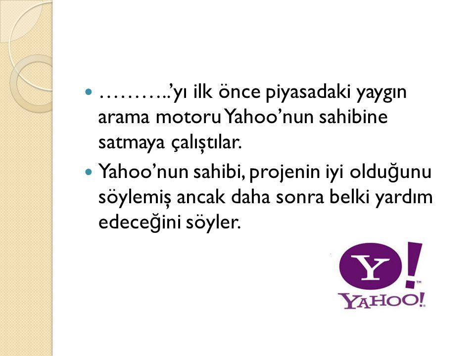  ………..'yı ilk önce piyasadaki yaygın arama motoru Yahoo'nun sahibine satmaya çalıştılar.  Yahoo'nun sahibi, projenin iyi oldu ğ unu söylemiş ancak d
