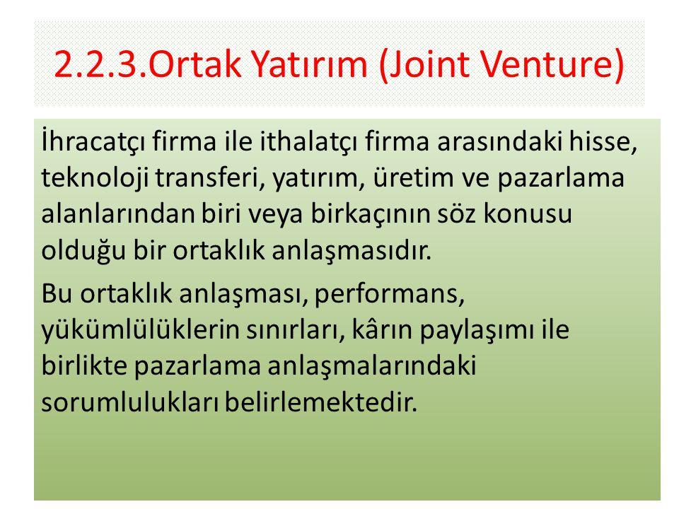 2.2.3.Ortak Yatırım (Joint Venture) İhracatçı firma ile ithalatçı firma arasındaki hisse, teknoloji transferi, yatırım, üretim ve pazarlama alanlarından biri veya birkaçının söz konusu olduğu bir ortaklık anlaşmasıdır.