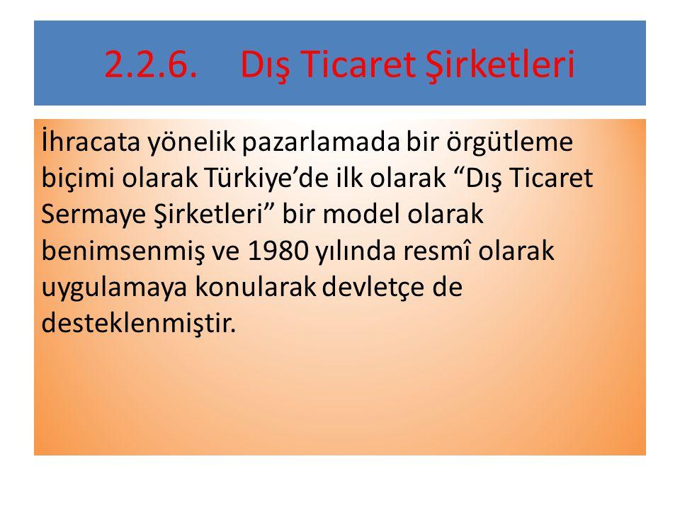 2.2.6.Dış Ticaret Şirketleri İhracata yönelik pazarlamada bir örgütleme biçimi olarak Türkiye'de ilk olarak Dış Ticaret Sermaye Şirketleri bir model olarak benimsenmiş ve 1980 yılında resmî olarak uygulamaya konularak devletçe de desteklenmiştir.