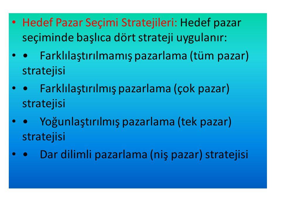 • Hedef Pazar Seçimi Stratejileri: Hedef pazar seçiminde başlıca dört strateji uygulanır: • •Farklılaştırılmamış pazarlama (tüm pazar) stratejisi • •Farklılaştırılmış pazarlama (çok pazar) stratejisi • •Yoğunlaştırılmış pazarlama (tek pazar) stratejisi • •Dar dilimli pazarlama (niş pazar) stratejisi