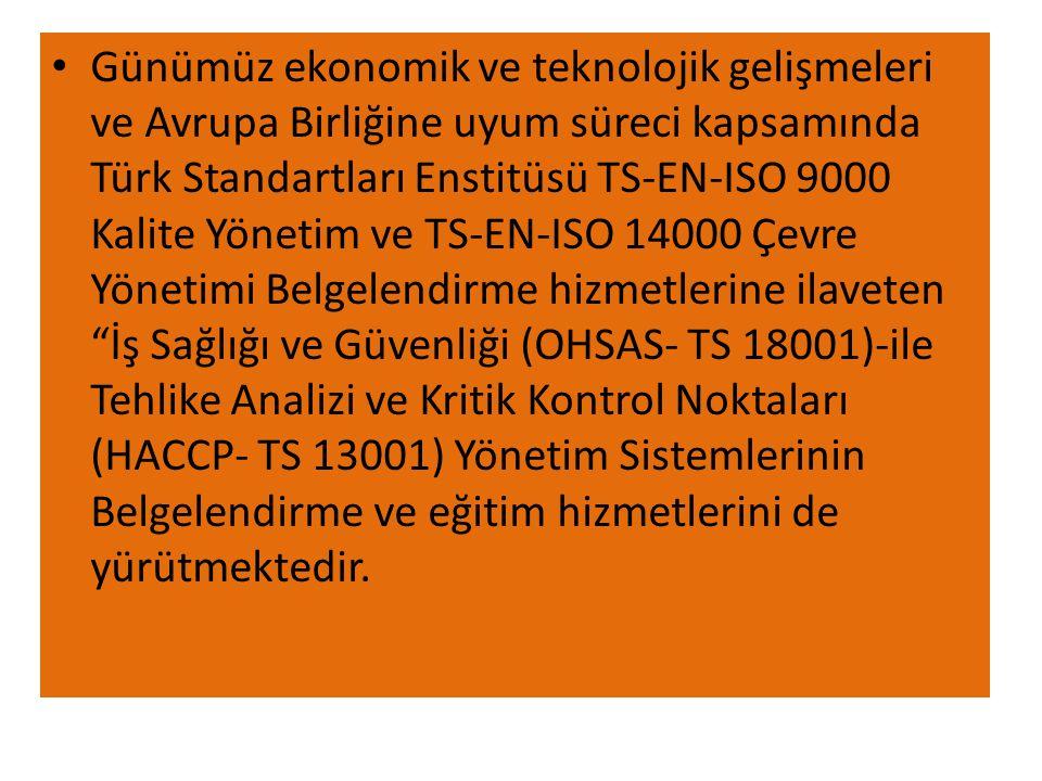 • Günümüz ekonomik ve teknolojik gelişmeleri ve Avrupa Birliğine uyum süreci kapsamında Türk Standartları Enstitüsü TS-EN-ISO 9000 Kalite Yönetim ve TS-EN-ISO 14000 Çevre Yönetimi Belgelendirme hizmetlerine ilaveten İş Sağlığı ve Güvenliği (OHSAS- TS 18001)-ile Tehlike Analizi ve Kritik Kontrol Noktaları (HACCP- TS 13001) Yönetim Sistemlerinin Belgelendirme ve eğitim hizmetlerini de yürütmektedir.