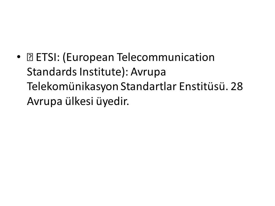 •  ETSI: (European Telecommunication Standards Institute): Avrupa Telekomünikasyon Standartlar Enstitüsü.