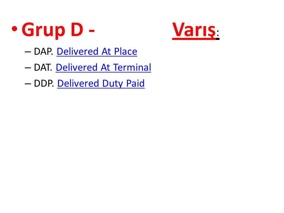 • Grup D - Varış : – DAP. Delivered At PlaceDelivered At Place – DAT. Delivered At TerminalDelivered At Terminal – DDP. Delivered Duty PaidDelivered D