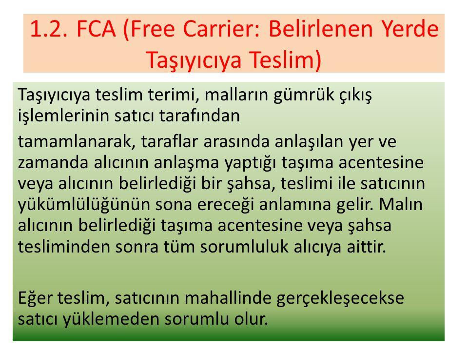 1.2.FCA (Free Carrier: Belirlenen Yerde Taşıyıcıya Teslim) Taşıyıcıya teslim terimi, malların gümrük çıkış işlemlerinin satıcı tarafından tamamlanarak, taraflar arasında anlaşılan yer ve zamanda alıcının anlaşma yaptığı taşıma acentesine veya alıcının belirlediği bir şahsa, teslimi ile satıcının yükümlülüğünün sona ereceği anlamına gelir.