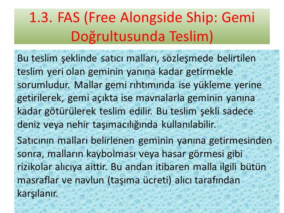 1.3.FAS (Free Alongside Ship: Gemi Doğrultusunda Teslim) Bu teslim şeklinde satıcı malları, sözleşmede belirtilen teslim yeri olan geminin yanına kadar getirmekle sorumludur.