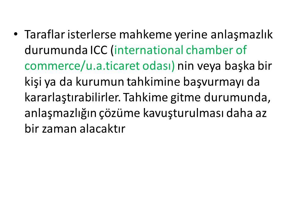• Taraflar isterlerse mahkeme yerine anlaşmazlık durumunda ICC (international chamber of commerce/u.a.ticaret odası) nin veya başka bir kişi ya da kurumun tahkimine başvurmayı da kararlaştırabilirler.