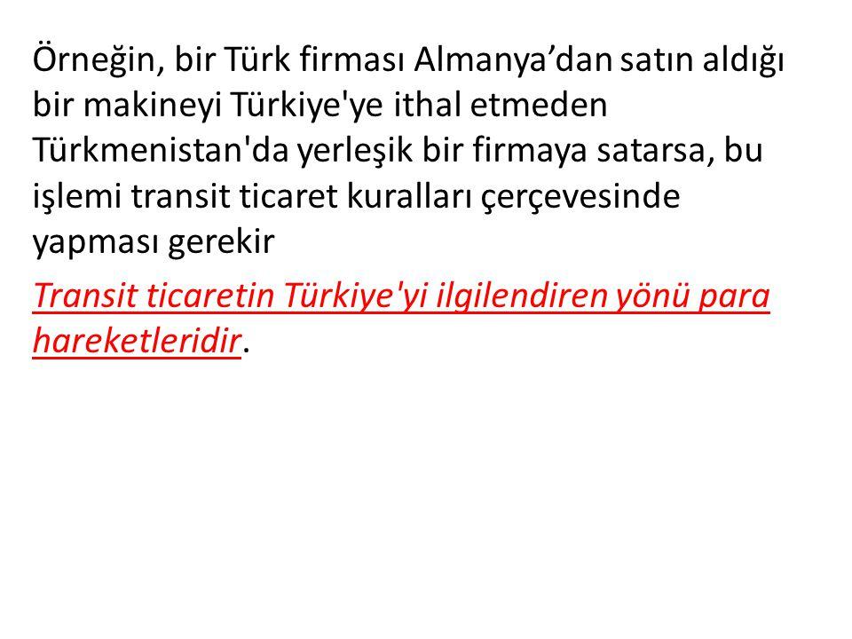 Örneğin, bir Türk firması Almanya'dan satın aldığı bir makineyi Türkiye ye ithal etmeden Türkmenistan da yerleşik bir firmaya satarsa, bu işlemi transit ticaret kuralları çerçevesinde yapması gerekir Transit ticaretin Türkiye yi ilgilendiren yönü para hareketleridir.