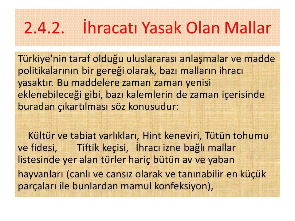 2.4.2.İhracatı Yasak Olan Mallar Türkiye nin taraf olduğu uluslararası anlaşmalar ve madde politikalarının bir gereği olarak, bazı malların ihracı yasaktır.