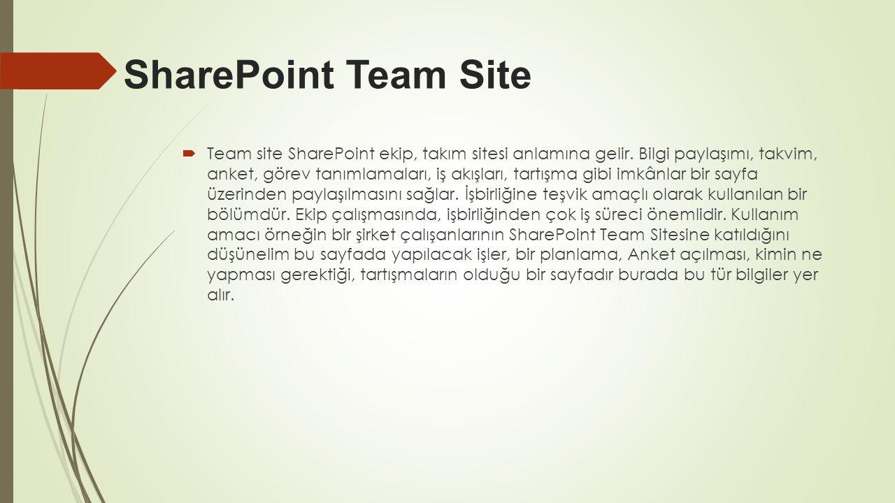 SharePoint Team Site  Team site SharePoint ekip, takım sitesi anlamına gelir. Bilgi paylaşımı, takvim, anket, görev tanımlamaları, iş akışları, tartı