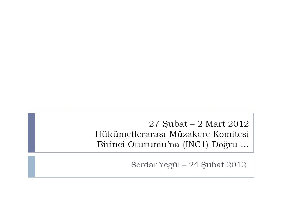 27 Şubat – 2 Mart 2012 Hükümetlerarası Müzakere Komitesi Birinci Oturumu'na (INC1) Doğru … Serdar Yegül – 24 Şubat 2012