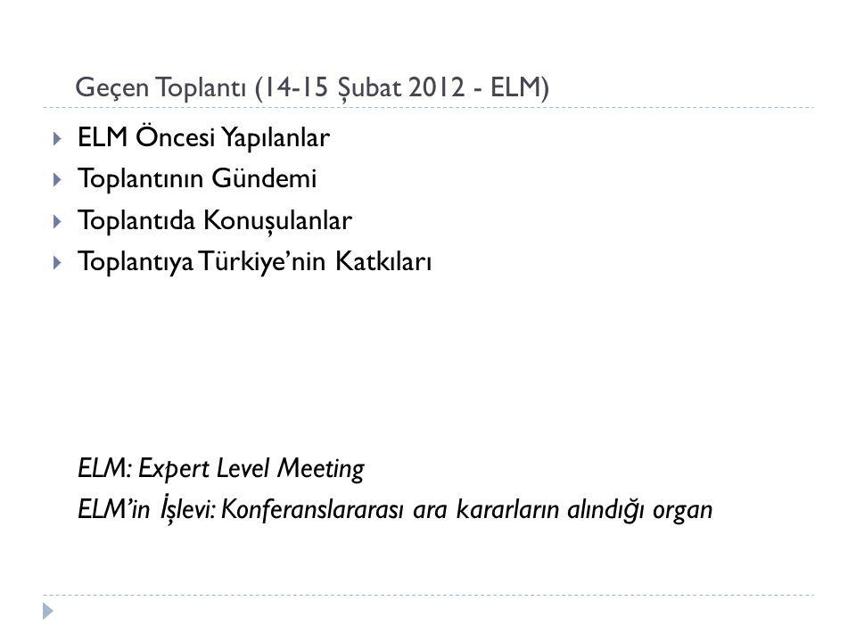 Geçen Toplantı (14-15 Şubat 2012 - ELM)  ELM Öncesi Yapılanlar  Toplantının Gündemi  Toplantıda Konuşulanlar  Toplantıya Türkiye'nin Katkıları ELM: Expert Level Meeting ELM'in İ şlevi: Konferanslararası ara kararların alındı ğ ı organ