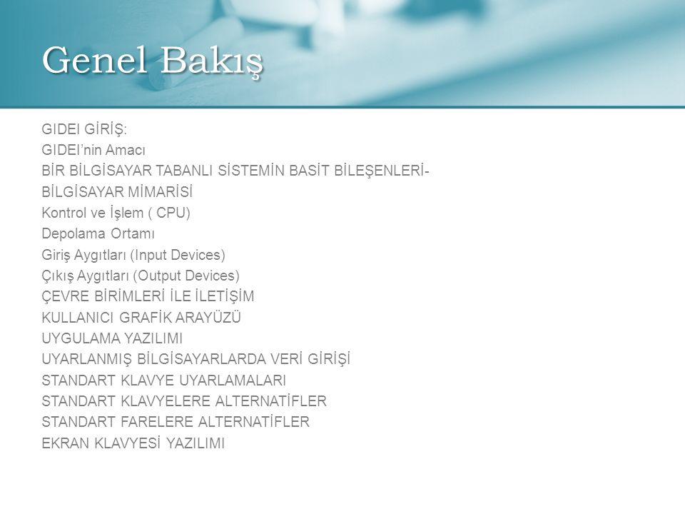 Genel Bakış GIDEI GİRİŞ: GIDEI'nin Amacı BİR BİLGİSAYAR TABANLI SİSTEMİN BASİT BİLEŞENLERİ- BİLGİSAYAR MİMARİSİ Kontrol ve İşlem ( CPU) Depolama Ortamı Giriş Aygıtları (Input Devices) Çıkış Aygıtları (Output Devices) ÇEVRE BİRİMLERİ İLE İLETİŞİM KULLANICI GRAFİK ARAYÜZÜ UYGULAMA YAZILIMI UYARLANMIŞ BİLGİSAYARLARDA VERİ GİRİŞİ STANDART KLAVYE UYARLAMALARI STANDART KLAVYELERE ALTERNATİFLER STANDART FARELERE ALTERNATİFLER EKRAN KLAVYESİ YAZILIMI