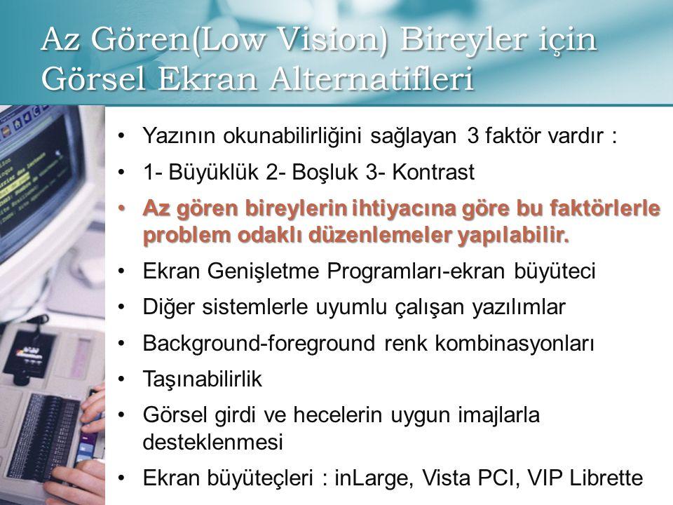 Az Gören(Low Vision) Bireyler için Görsel Ekran Alternatifleri • •Yazının okunabilirliğini sağlayan 3 faktör vardır : • •1- Büyüklük 2- Boşluk 3- Kontrast •Az gören bireylerin ihtiyacına göre bu faktörlerle problem odaklı düzenlemeler yapılabilir.