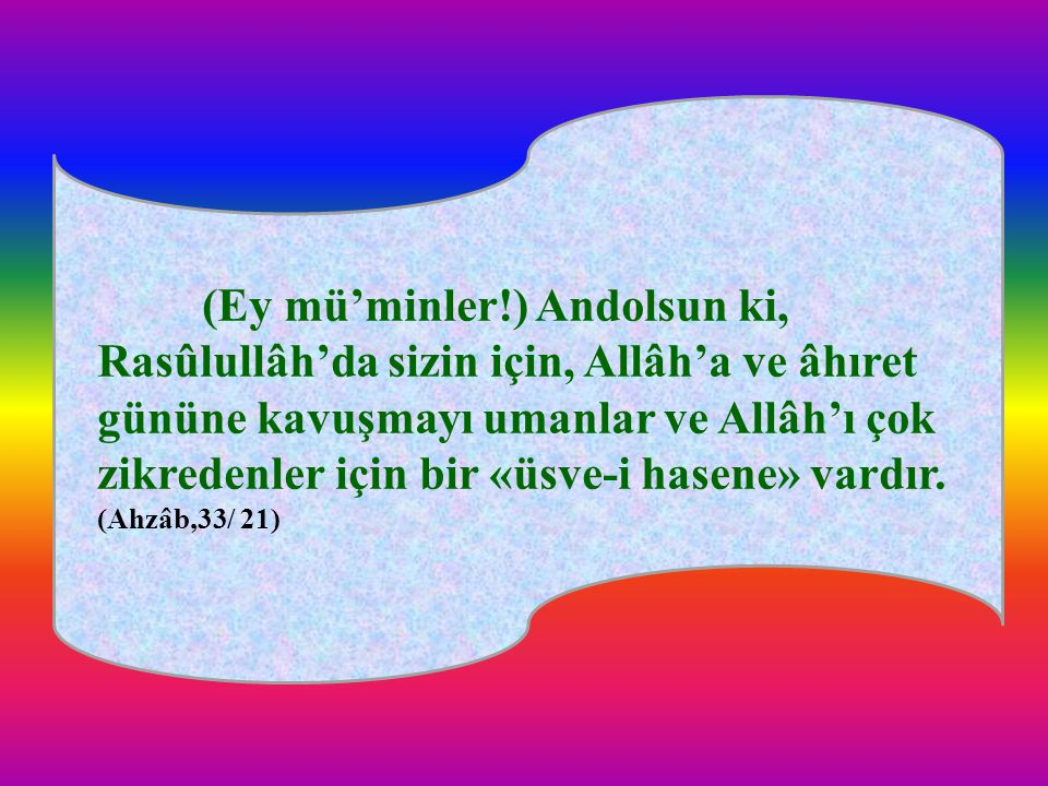 (Ey mü'minler!) Andolsun ki, Rasûlullâh'da sizin için, Allâh'a ve âhıret gününe kavuşmayı umanlar ve Allâh'ı çok zikredenler için bir «üsve-i hasene»
