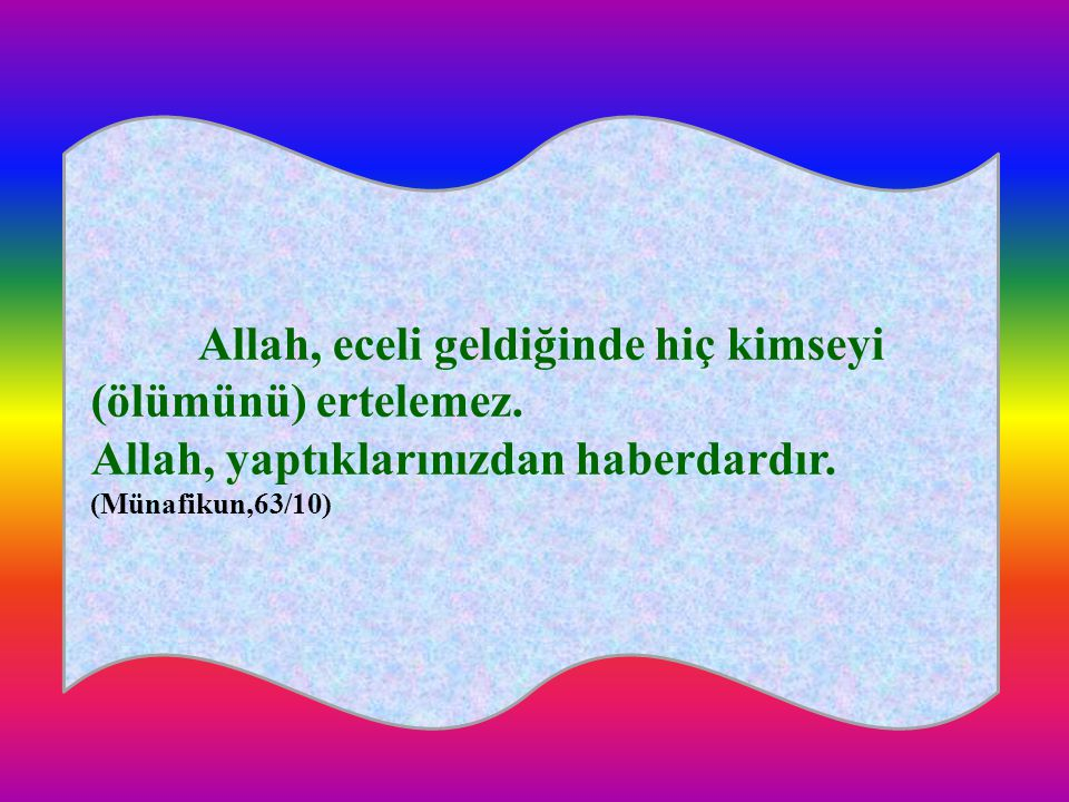 Allah, eceli geldiğinde hiç kimseyi (ölümünü) ertelemez. Allah, yaptıklarınızdan haberdardır. (Münafikun,63/10)