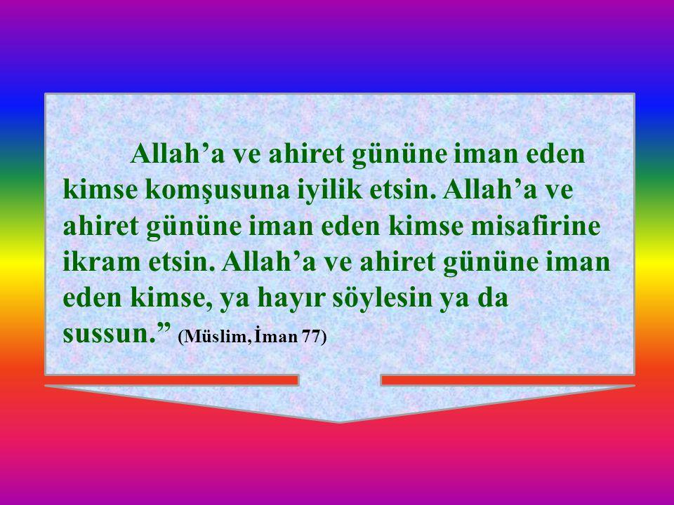 Allah'a ve ahiret gününe iman eden kimse komşusuna iyilik etsin. Allah'a ve ahiret gününe iman eden kimse misafirine ikram etsin. Allah'a ve ahiret gü