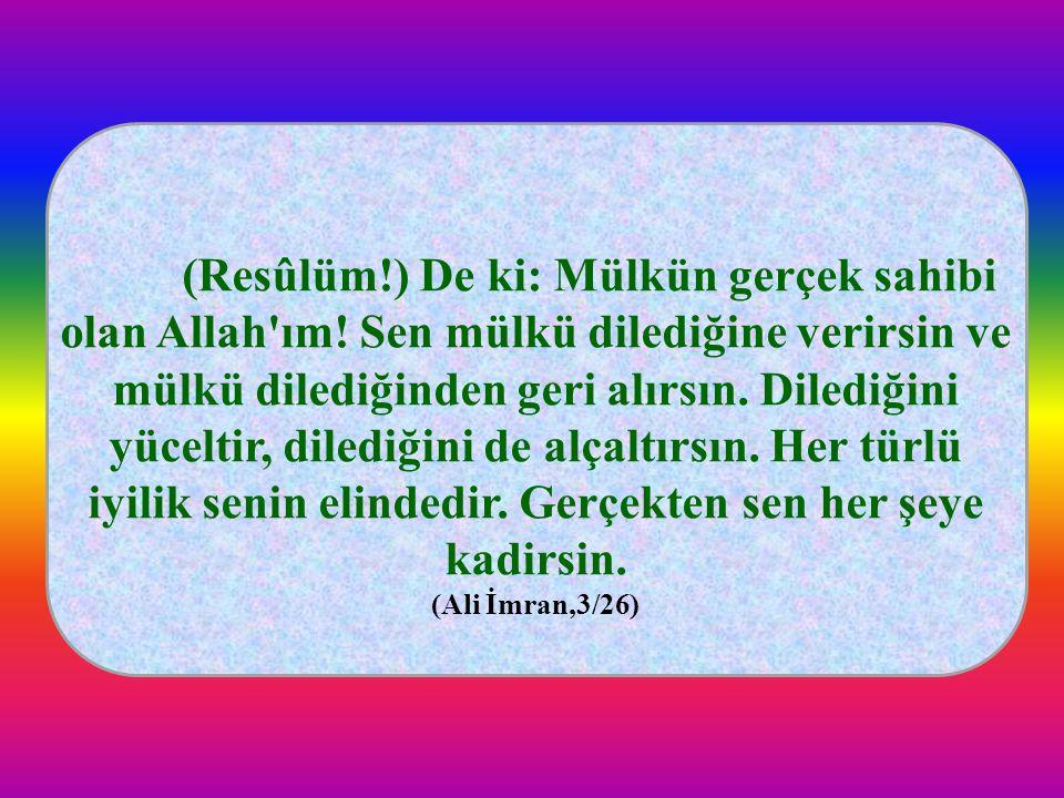 (Resûlüm!) De ki: Mülkün gerçek sahibi olan Allah'ım! Sen mülkü dilediğine verirsin ve mülkü dilediğinden geri alırsın. Dilediğini yüceltir, dilediğin