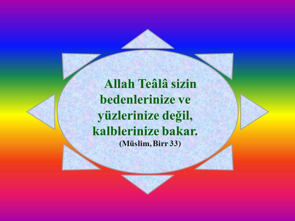 Allah Teâlâ sizin bedenlerinize ve yüzlerinize değil, kalblerinize bakar. (Müslim, Birr 33)