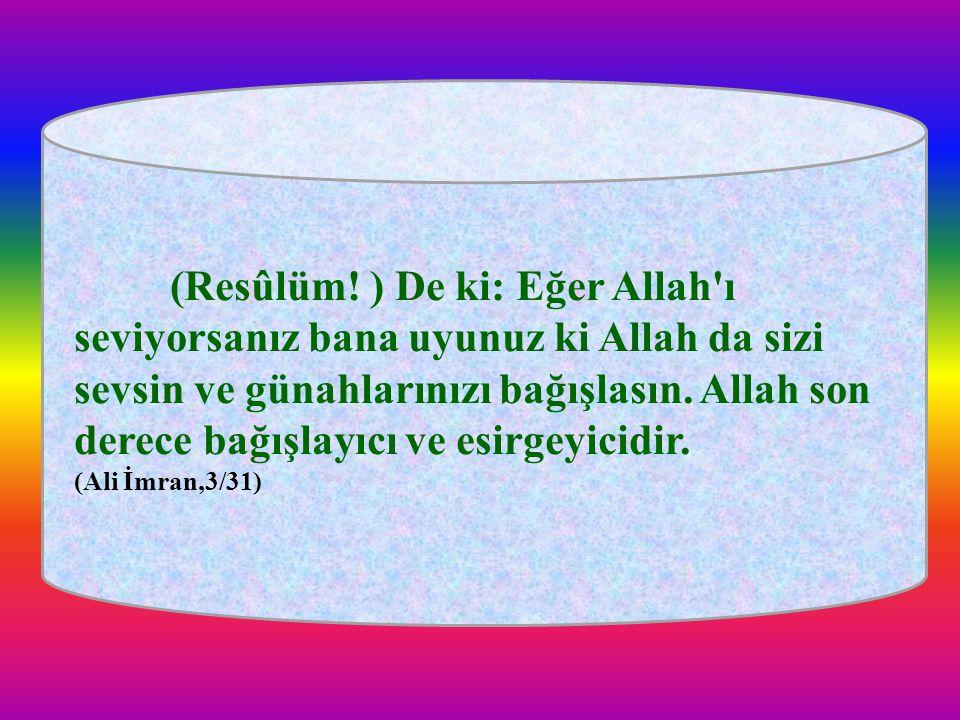 (Resûlüm! ) De ki: Eğer Allah'ı seviyorsanız bana uyunuz ki Allah da sizi sevsin ve günahlarınızı bağışlasın. Allah son derece bağışlayıcı ve esirgeyi