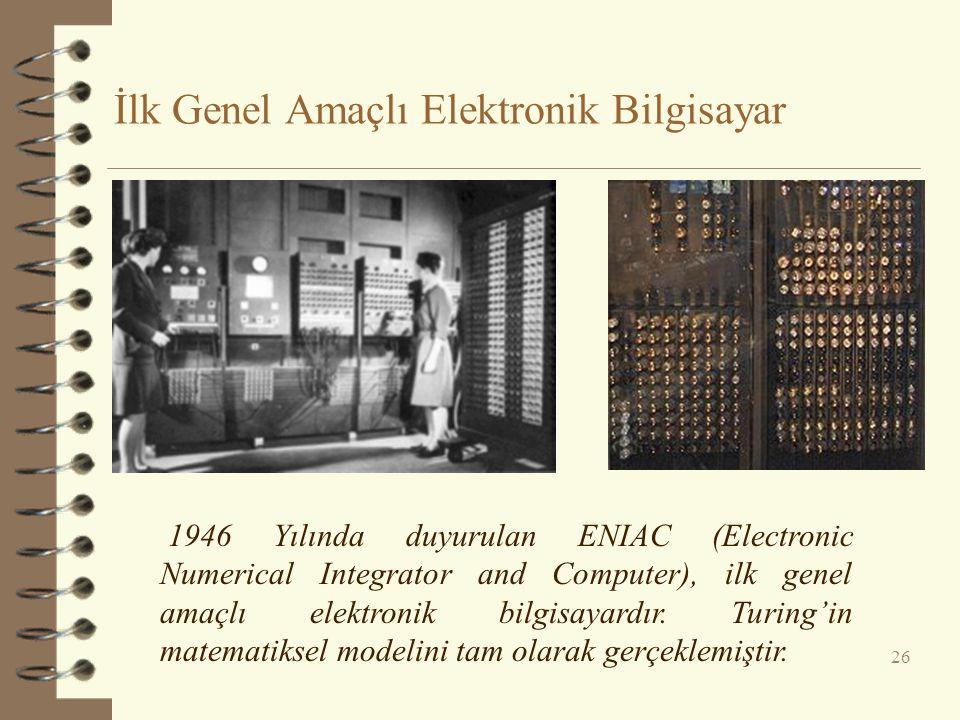 İlk Genel Amaçlı Elektronik Bilgisayar 26 1946 Yılında duyurulan ENIAC (Electronic Numerical Integrator and Computer), ilk genel amaçlı elektronik bil