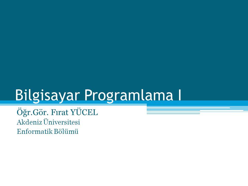 Bilgisayar Programlama I Öğr.Gör. Fırat YÜCEL Akdeniz Üniversitesi Enformatik Bölümü