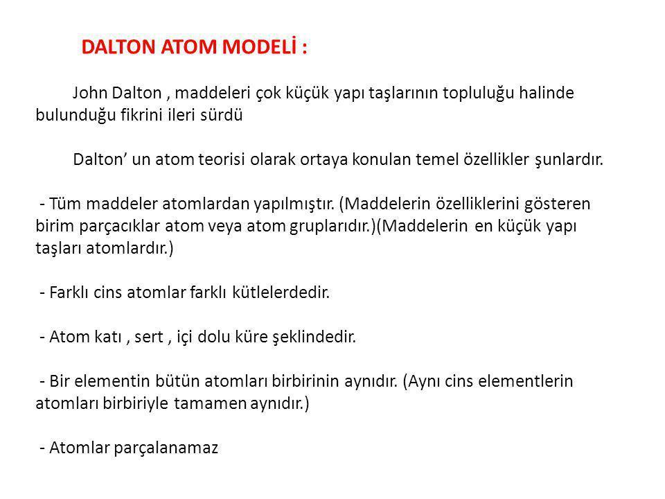 DALTON ATOM MODELİ : John Dalton, maddeleri çok küçük yapı taşlarının topluluğu halinde bulunduğu fikrini ileri sürdü Dalton' un atom teorisi olarak o