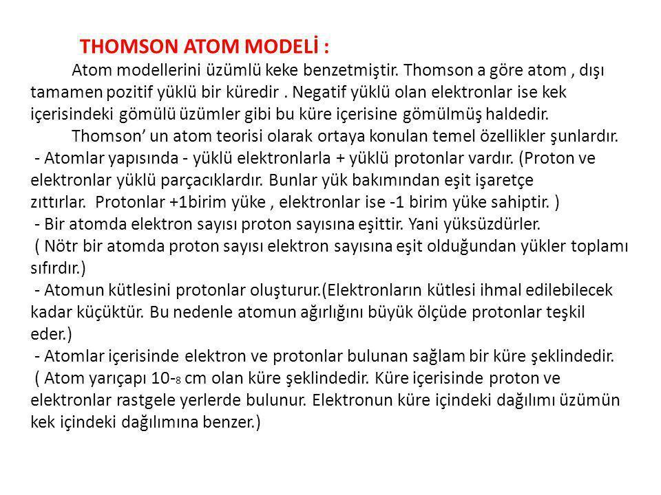 THOMSON ATOM MODELİ : Atom modellerini üzümlü keke benzetmiştir. Thomson a göre atom, dışı tamamen pozitif yüklü bir küredir. Negatif yüklü olan elekt