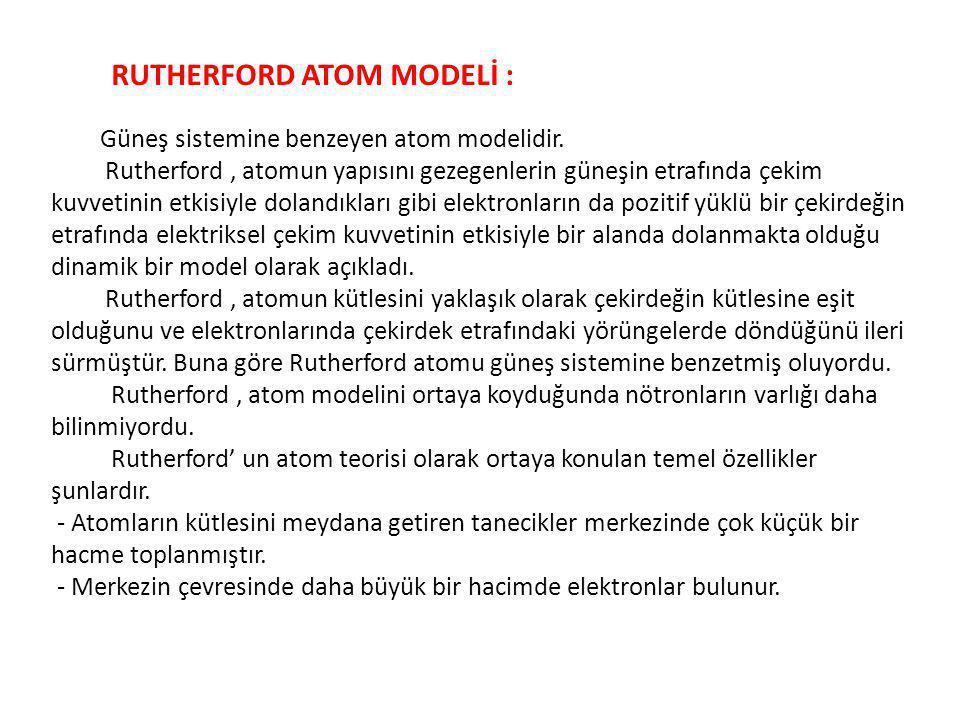 RUTHERFORD ATOM MODELİ : Güneş sistemine benzeyen atom modelidir. Rutherford, atomun yapısını gezegenlerin güneşin etrafında çekim kuvvetinin etkisiyl