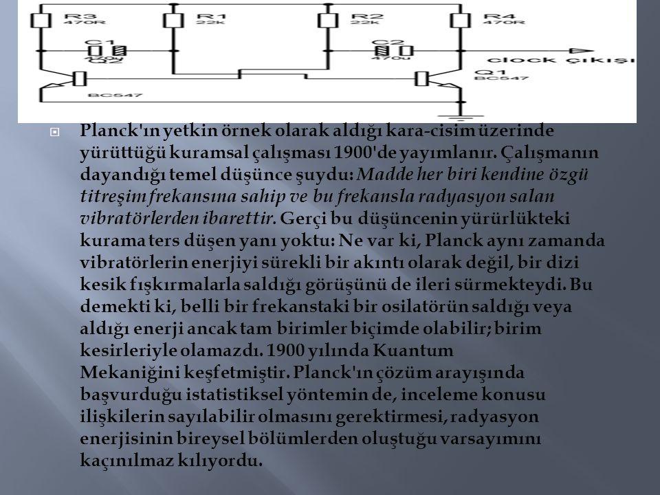  Planck'ın yetkin örnek olarak aldığı kara-cisim üzerinde yürüttüğü kuramsal çalışması 1900'de yayımlanır. Çalışmanın dayandığı temel düşünce şuydu:
